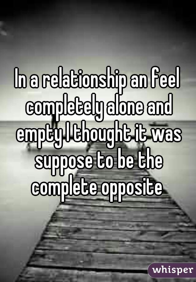 In a relationship an feel completely alone and empty I thought it was suppose to be the complete opposite