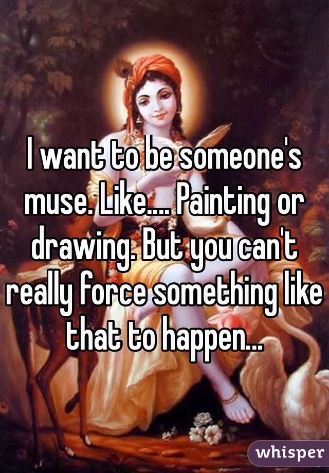 I want to be someone's muse. Like.... Painting or drawing. But you can't really force something like that to happen...