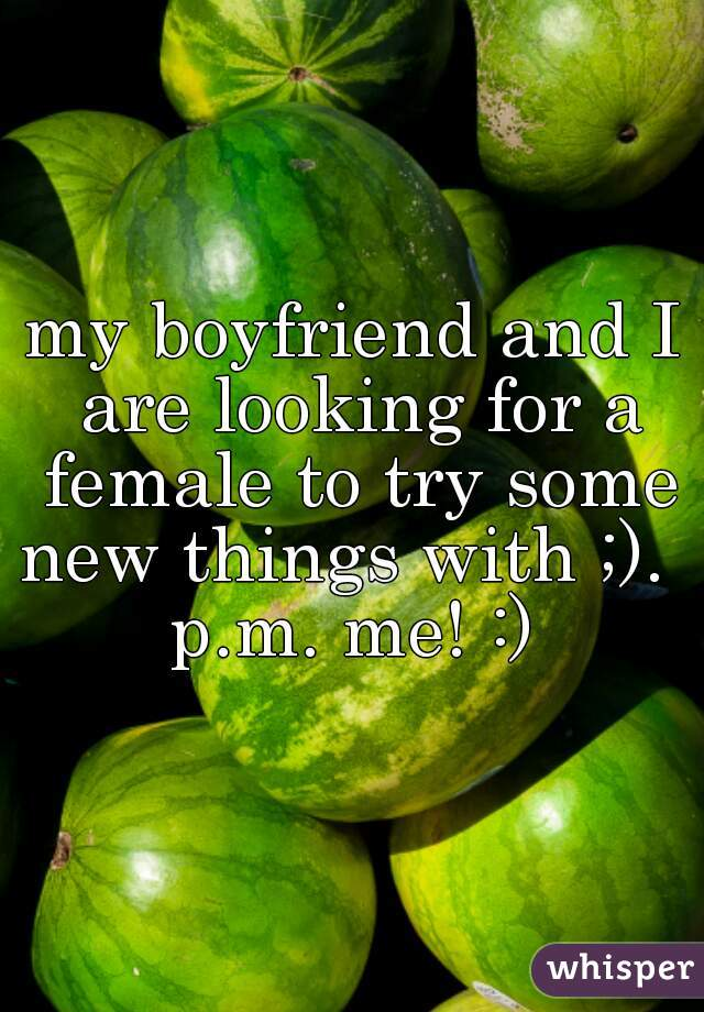 my boyfriend and I are looking for a female to try some new things with ;).    p.m. me! :)