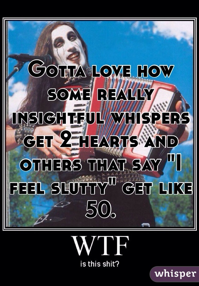 """Gotta love how some really insightful whispers get 2 hearts and others that say """"I feel slutty"""" get like 50."""
