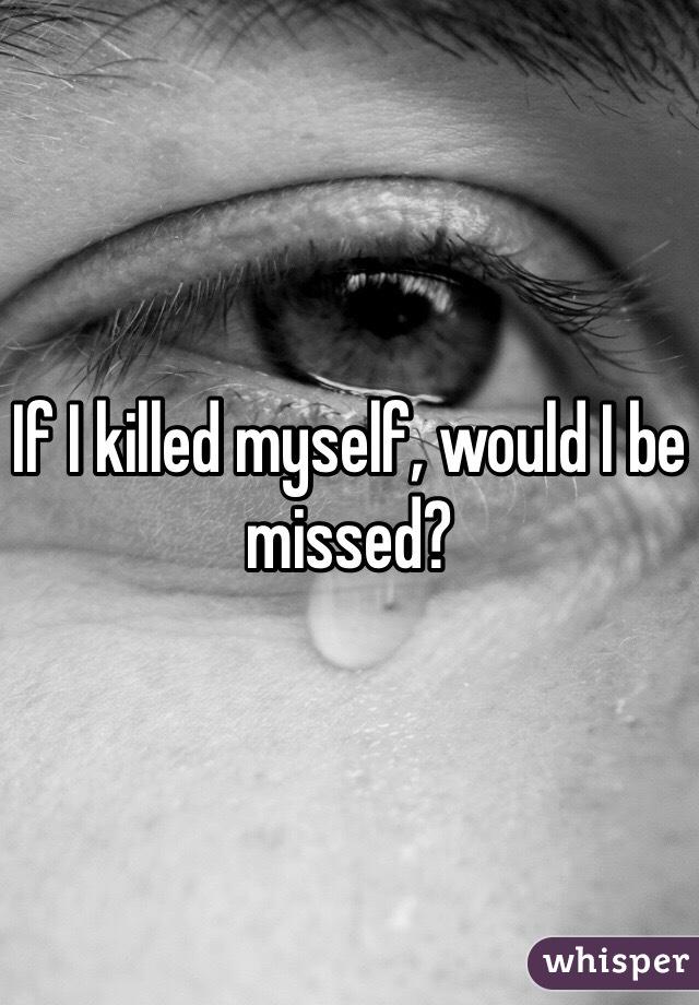 If I killed myself, would I be missed?