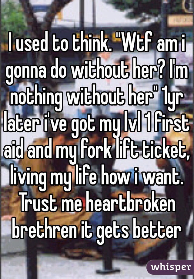 """I used to think. """"Wtf am i gonna do without her? I'm nothing without her"""" 1yr later i've got my lvl 1 first aid and my fork lift ticket, living my life how i want. Trust me heartbroken brethren it gets better"""