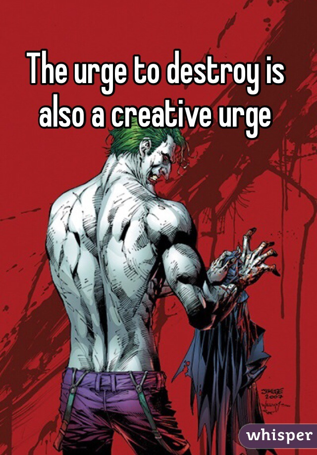 The urge to destroy is also a creative urge