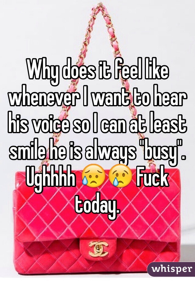 "Why does it feel like whenever I want to hear his voice so I can at least smile he is always ""busy"". Ughhhh 😥😢 Fuck today."
