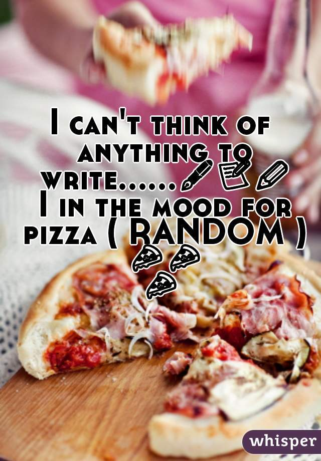 I can't think of anything to write......✒📝✏ I in the mood for pizza ( RANDOM ) 🍕🍕🍕🍕