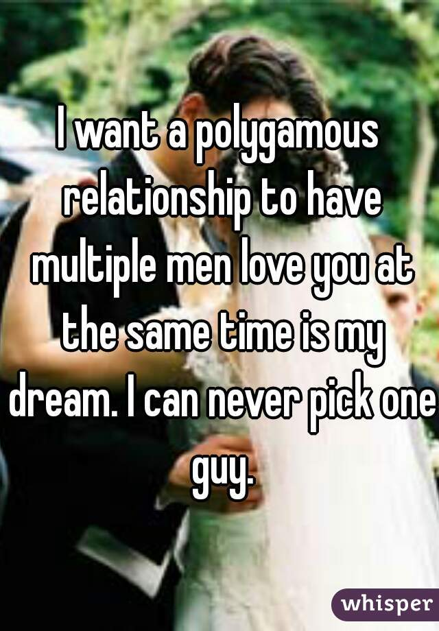 I want a polygamous relationship to have multiple men love you at the same time is my dream. I can never pick one guy.