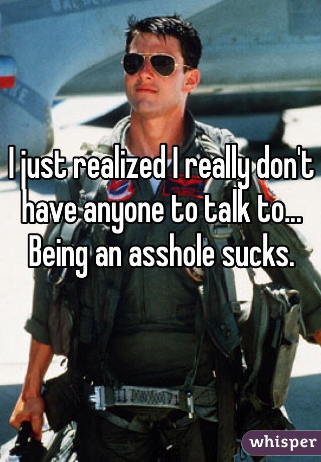 I just realized I really don't have anyone to talk to... Being an asshole sucks.