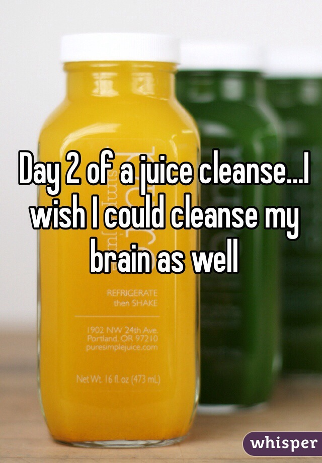 Day 2 of a juice cleanse...I wish I could cleanse my brain as well