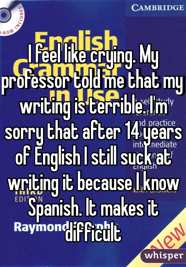I feel like crying. My professor told me that my writing is terrible. I'm sorry that after 14 years of English I still suck at writing it because I know Spanish. It makes it difficult