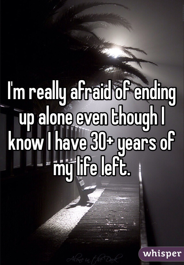 I'm really afraid of ending up alone even though I know I have 30+ years of my life left.