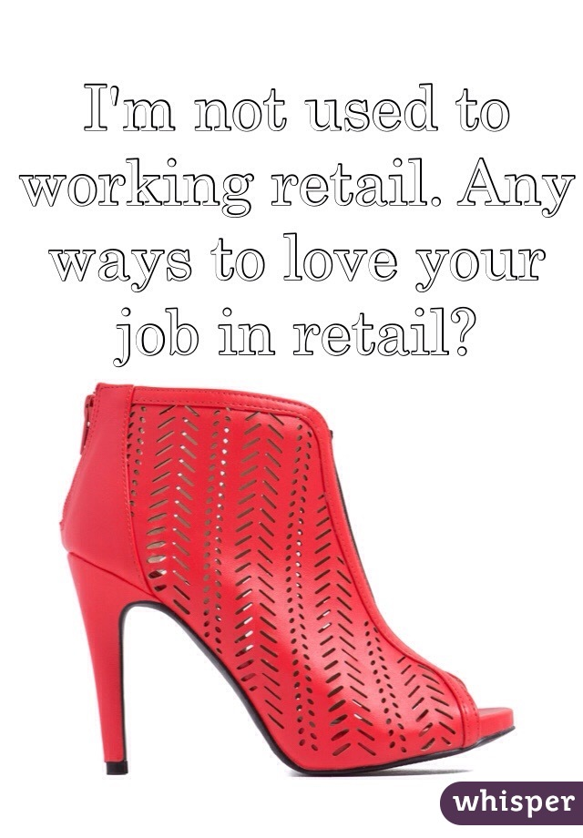 I'm not used to working retail. Any ways to love your job in retail?