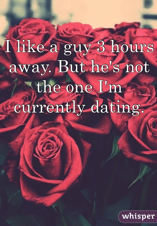 I like a guy 3 hours away. But he's not the one I'm currently dating.