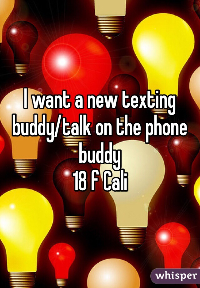 I want a new texting buddy/talk on the phone buddy  18 f Cali
