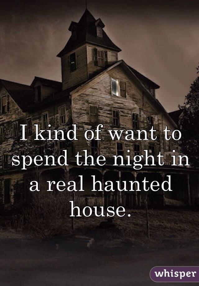 I kind of want to spend the night in a real haunted house.