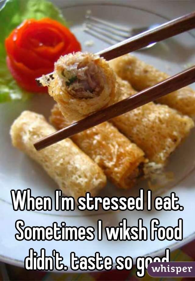 When I'm stressed I eat. Sometimes I wiksh food didn't. taste so good.