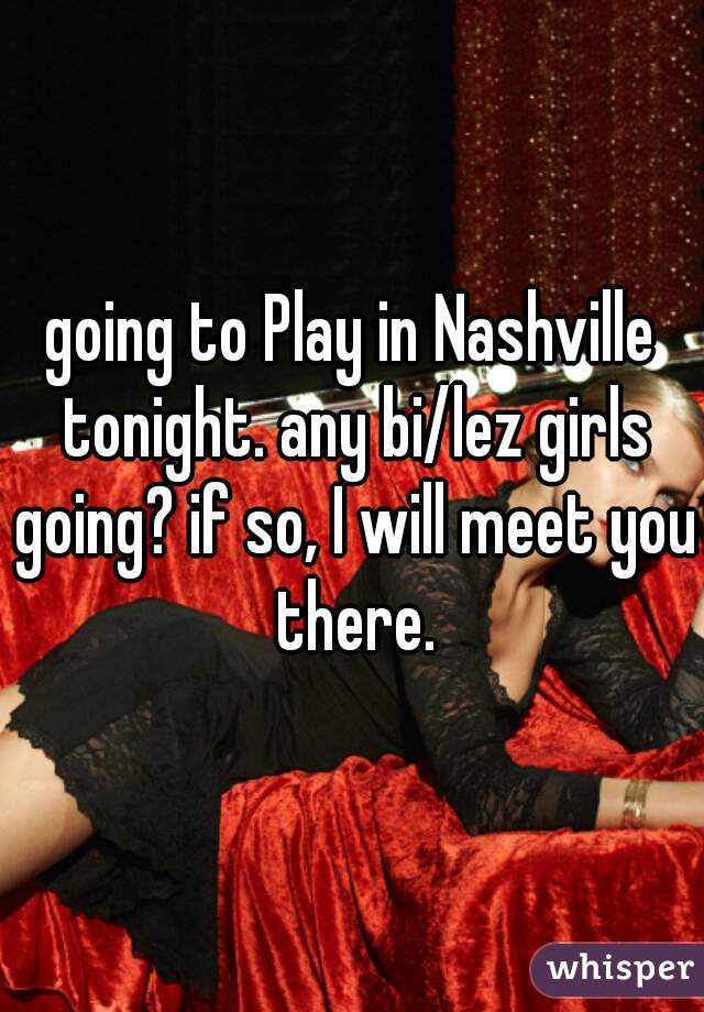 going to Play in Nashville tonight. any bi/lez girls going? if so, I will meet you there.