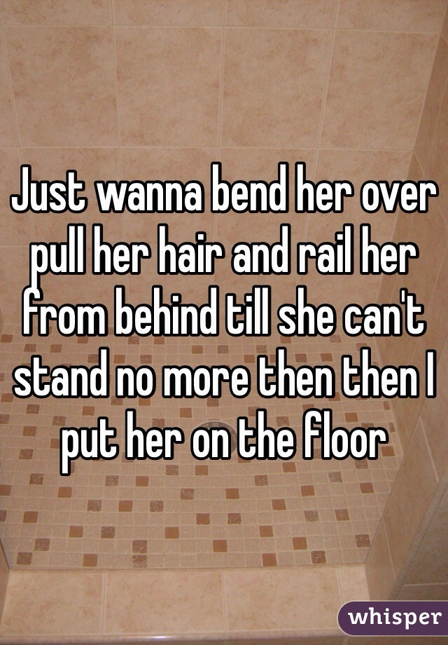 Just wanna bend her over pull her hair and rail her from behind till she can't stand no more then then I put her on the floor