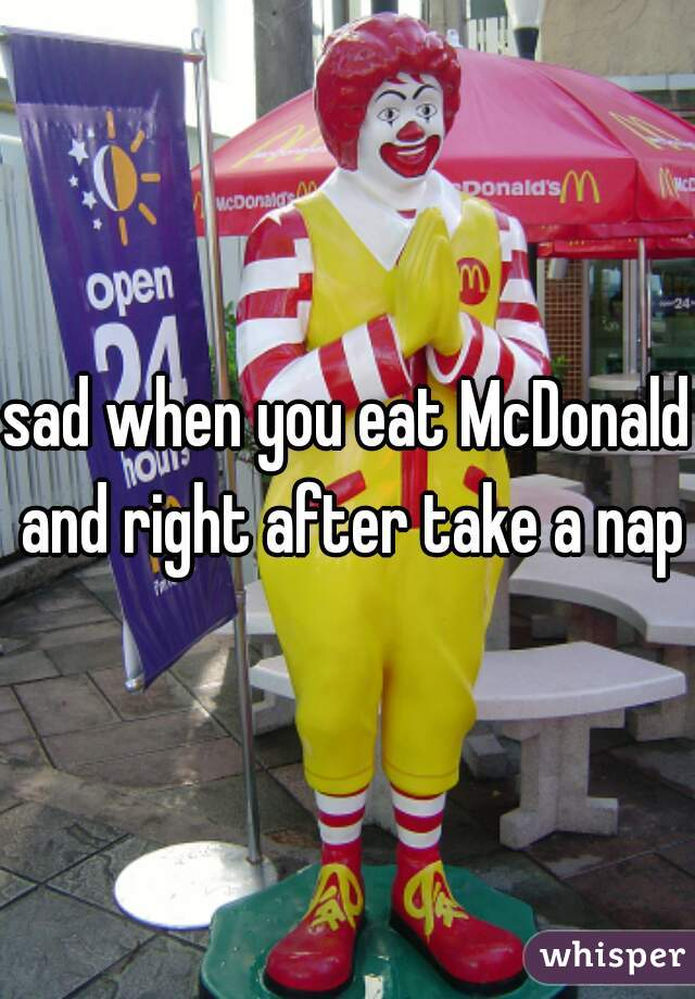 sad when you eat McDonald and right after take a nap