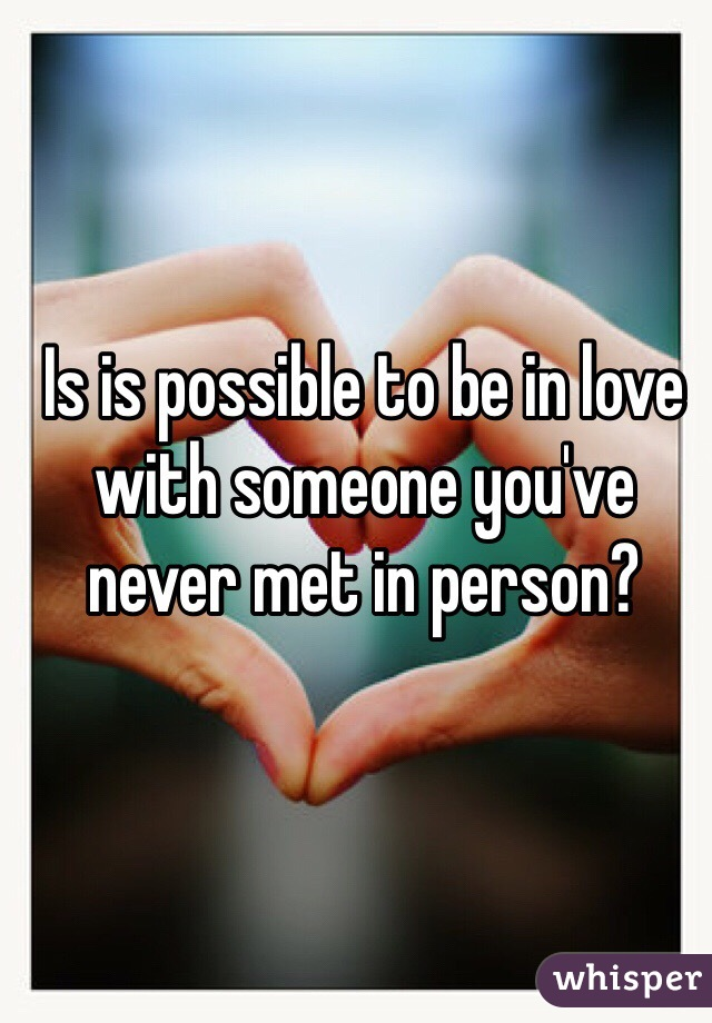 Is is possible to be in love with someone you've never met in person?