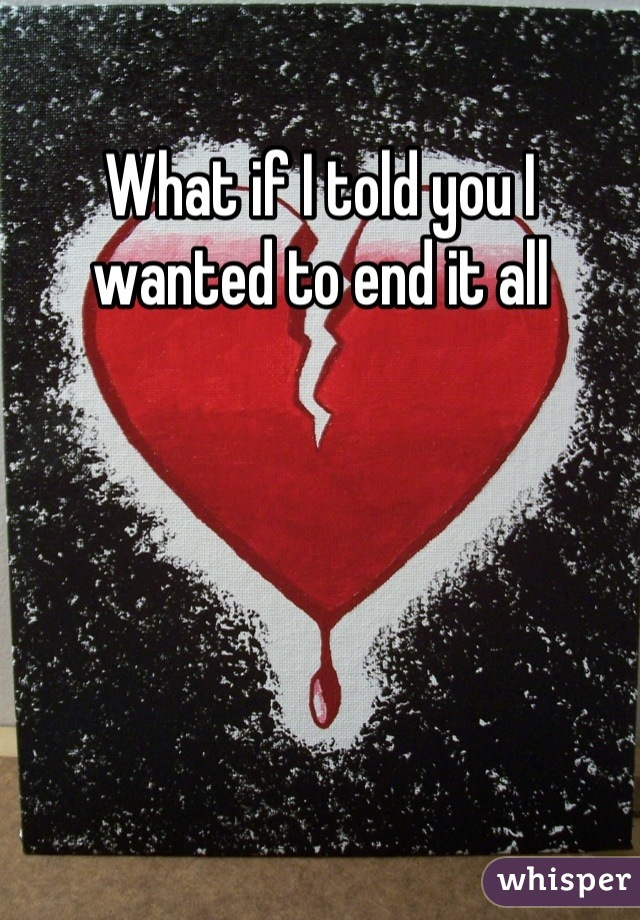 What if I told you I wanted to end it all