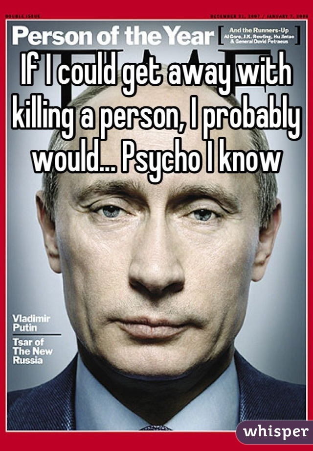 If I could get away with killing a person, I probably would... Psycho I know