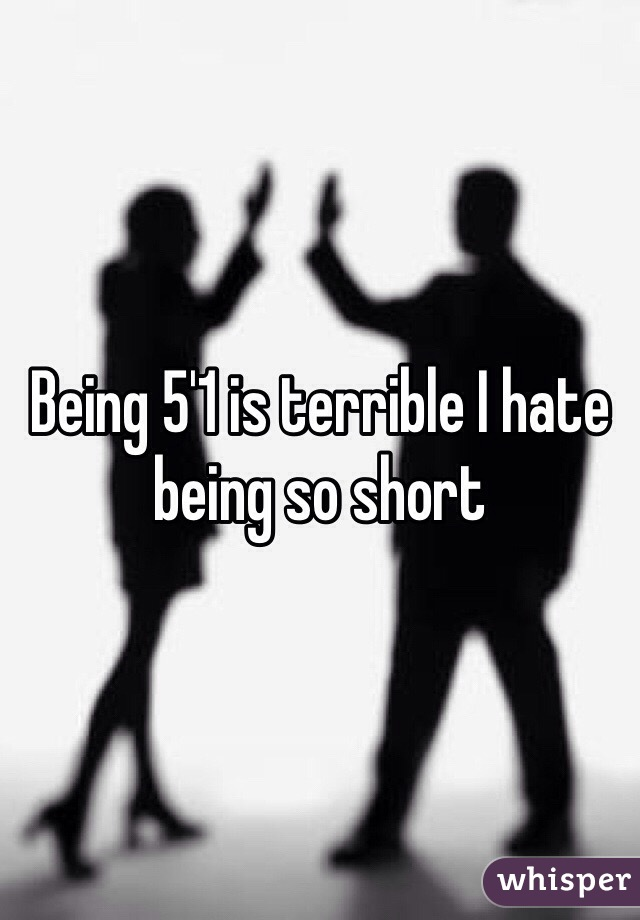 Being 5'1 is terrible I hate being so short