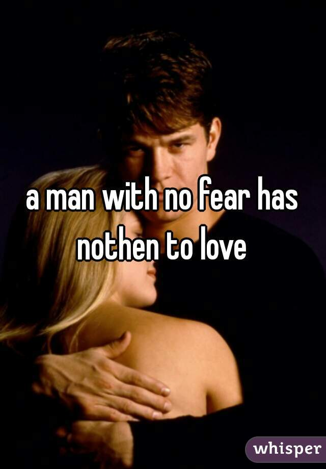 a man with no fear has nothen to love