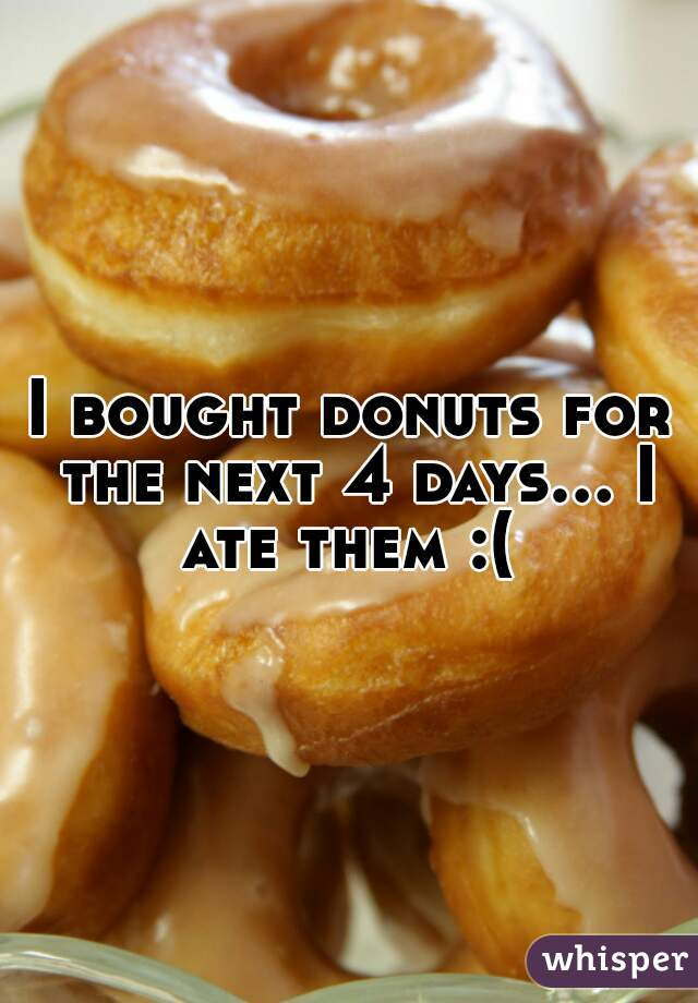I bought donuts for the next 4 days... I ate them :(
