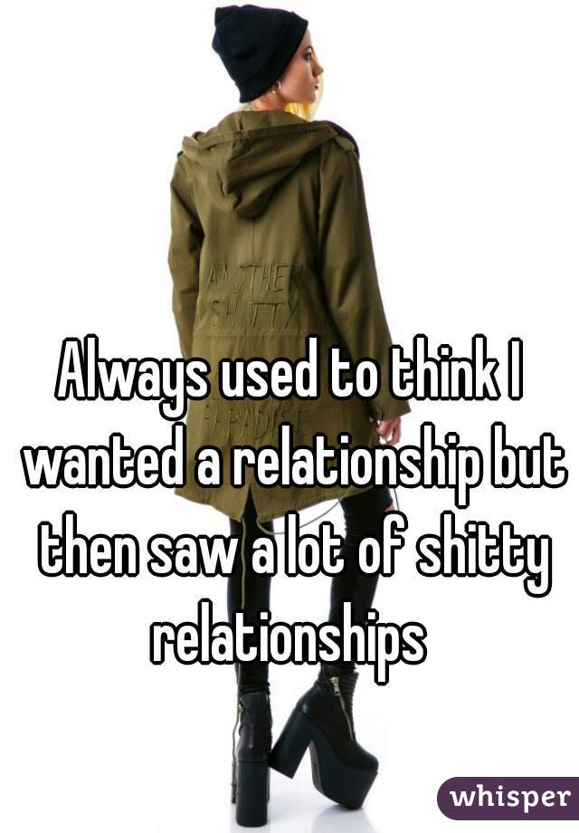Always used to think I wanted a relationship but then saw a lot of shitty relationships