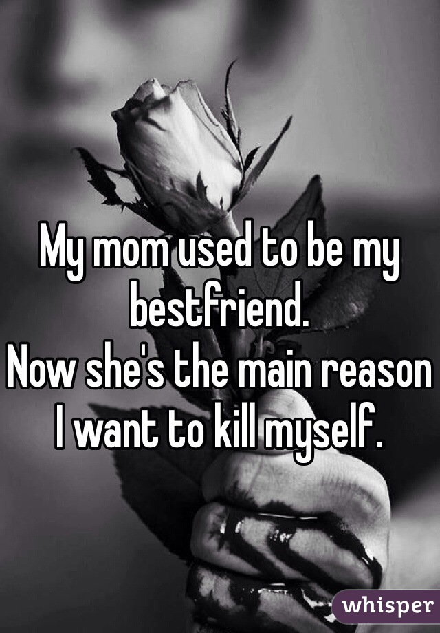 My mom used to be my bestfriend.  Now she's the main reason I want to kill myself.