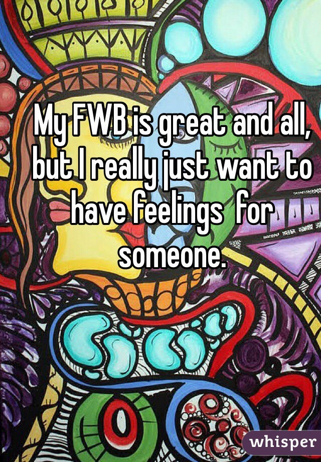 My FWB is great and all, but I really just want to have feelings  for someone.