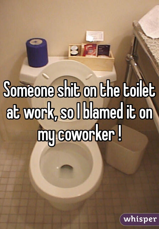 Someone shit on the toilet at work, so I blamed it on my coworker !