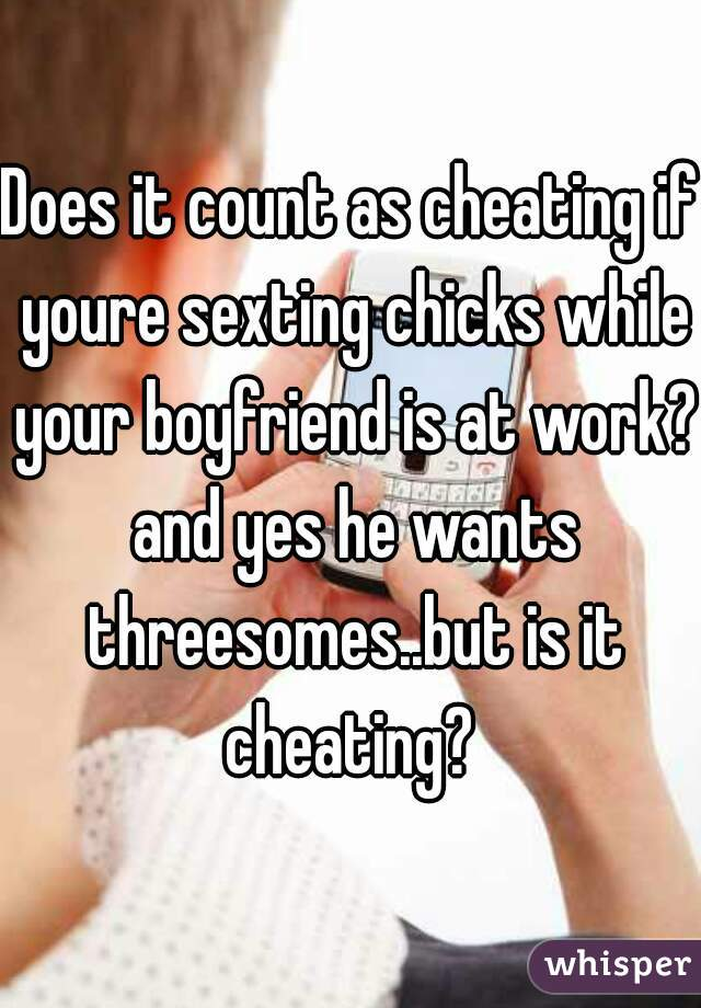 Does it count as cheating if youre sexting chicks while your boyfriend is at work? and yes he wants threesomes..but is it cheating?