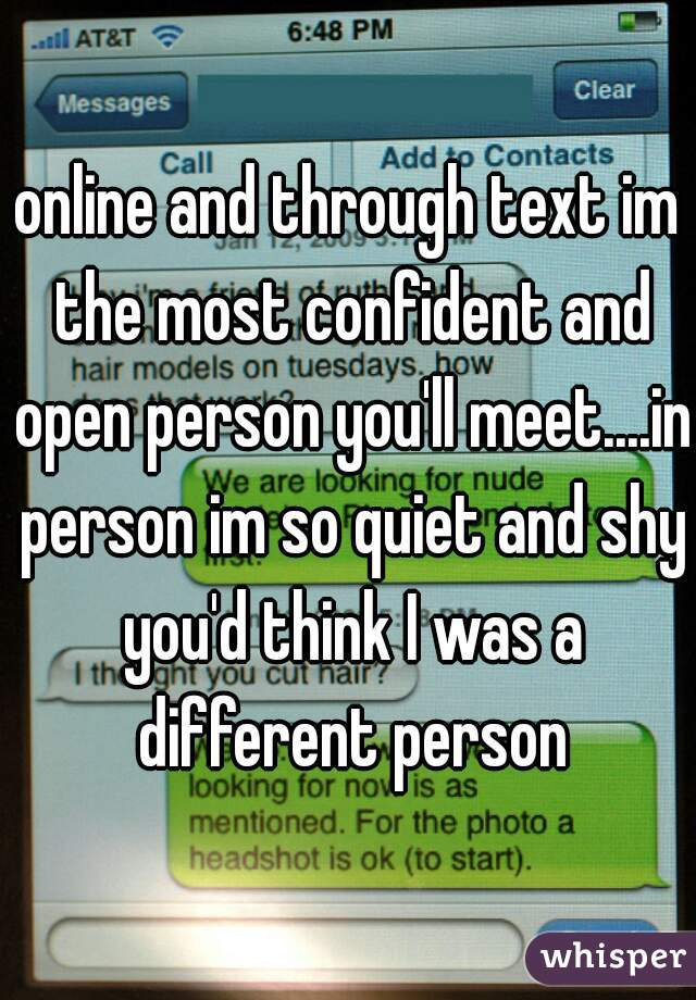 online and through text im the most confident and open person you'll meet....in person im so quiet and shy you'd think I was a different person