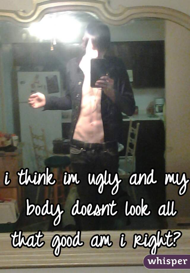 i think im ugly and my body doesnt look all that good am i right?