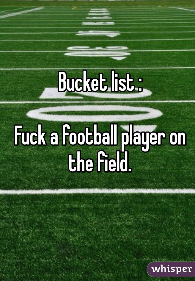 Bucket list :  Fuck a football player on the field.