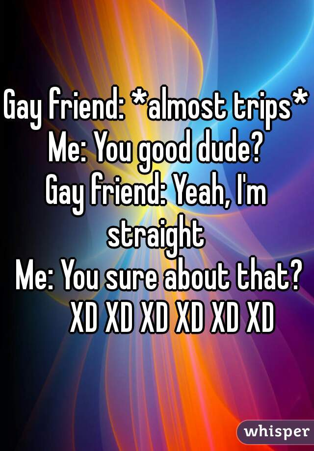 Gay friend: *almost trips*  Me: You good dude?  Gay friend: Yeah, I'm straight    Me: You sure about that?        XD XD XD XD XD XD