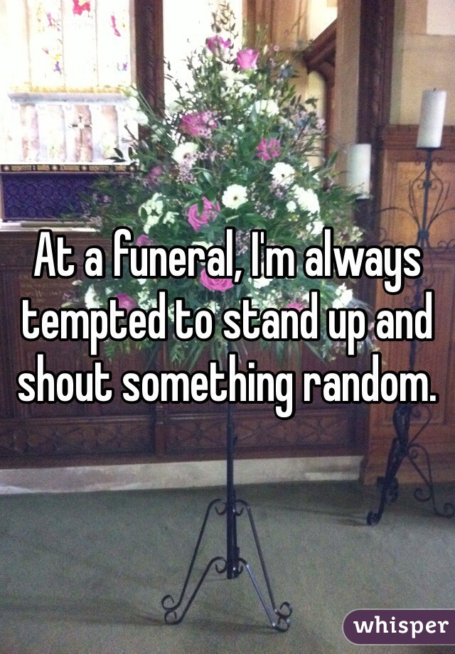 At a funeral, I'm always tempted to stand up and shout something random.