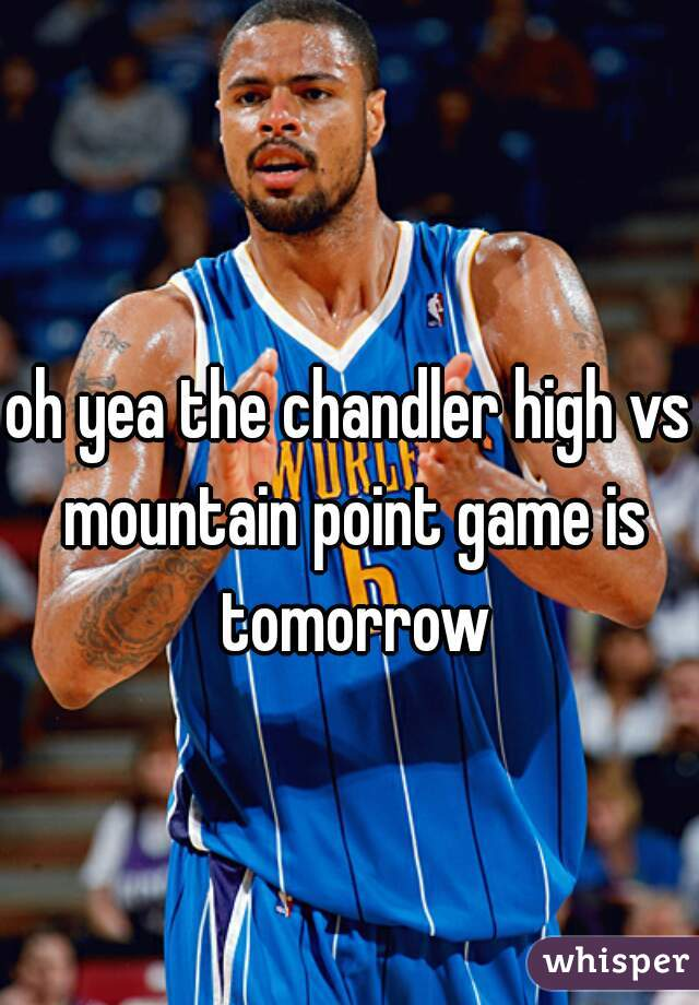 oh yea the chandler high vs mountain point game is tomorrow