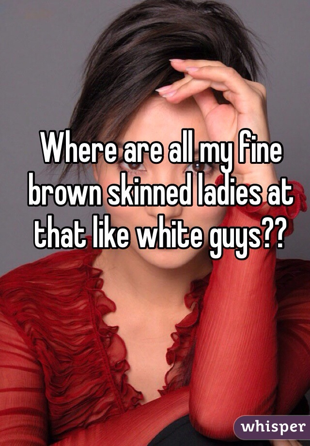 Where are all my fine brown skinned ladies at that like white guys??