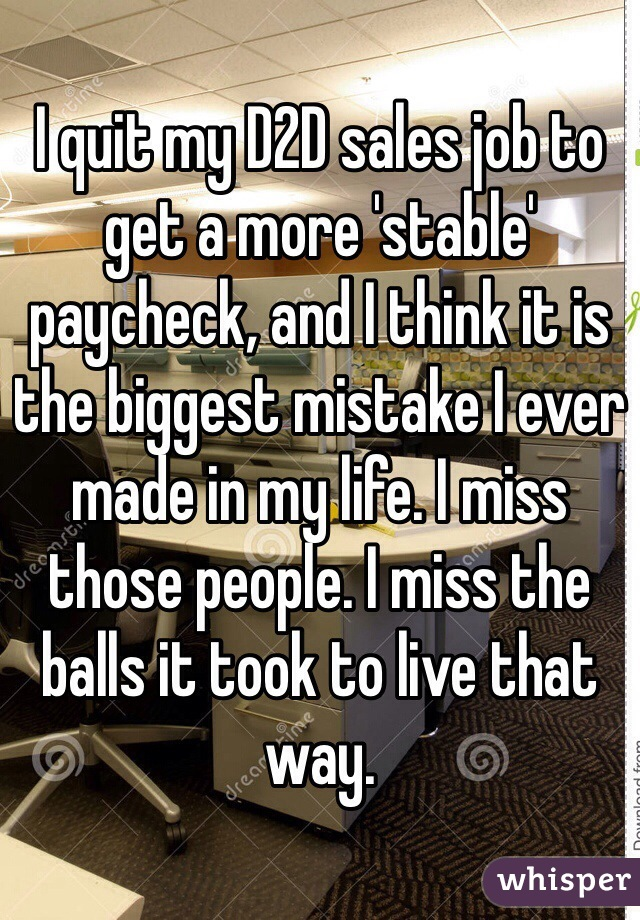 I quit my D2D sales job to get a more 'stable' paycheck, and I think it is the biggest mistake I ever made in my life. I miss those people. I miss the balls it took to live that way.