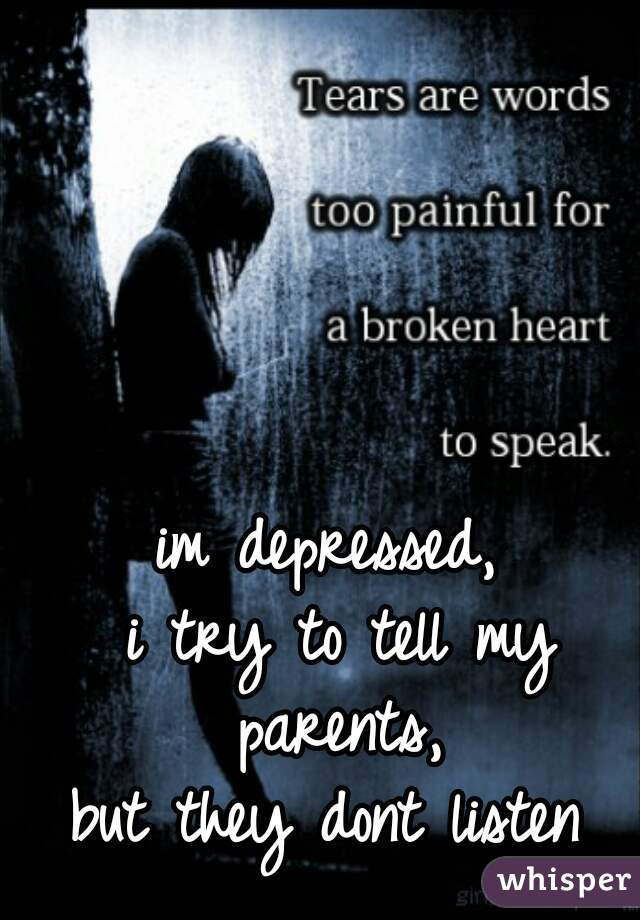 im depressed,  i try to tell my parents,  but they dont listen