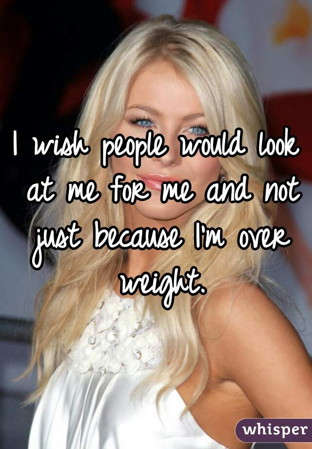 I wish people would look at me for me and not just because I'm over weight.