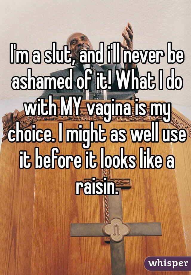 I'm a slut, and i'll never be ashamed of it! What I do with MY vagina is my choice. I might as well use it before it looks like a raisin.