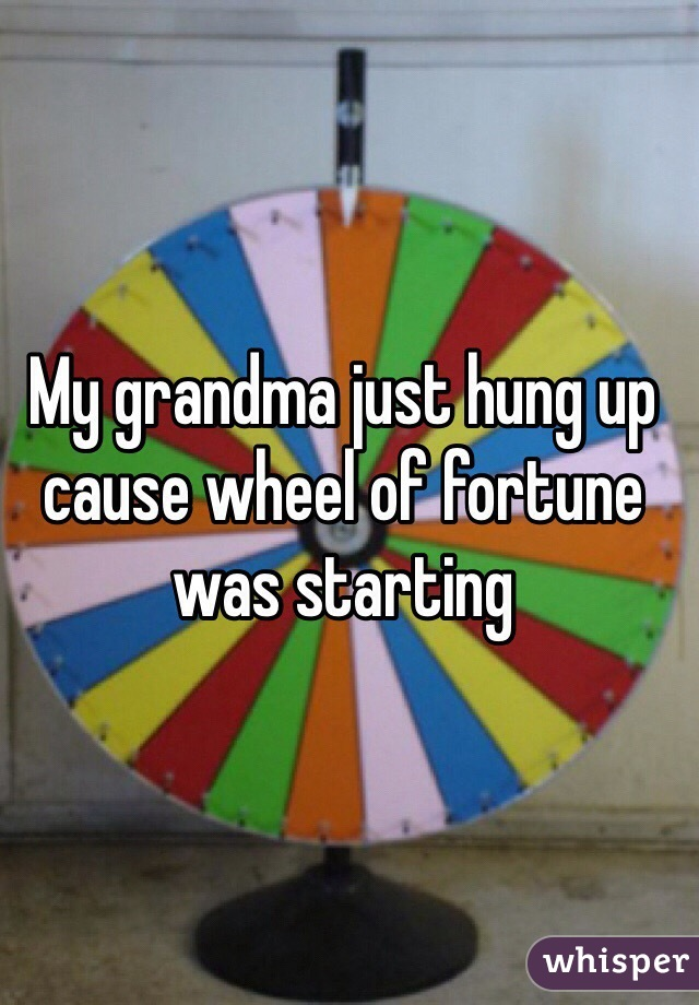 My grandma just hung up cause wheel of fortune was starting