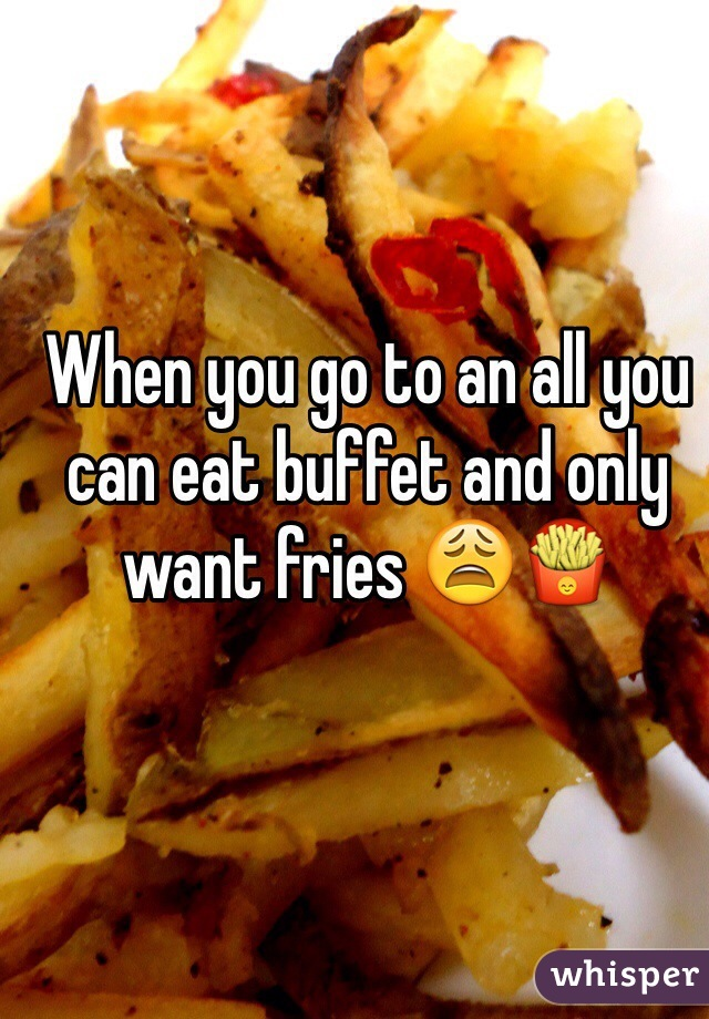 When you go to an all you can eat buffet and only want fries 😩🍟