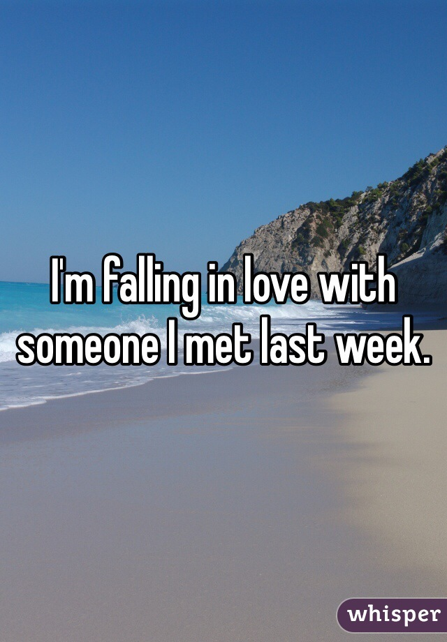 I'm falling in love with someone I met last week.