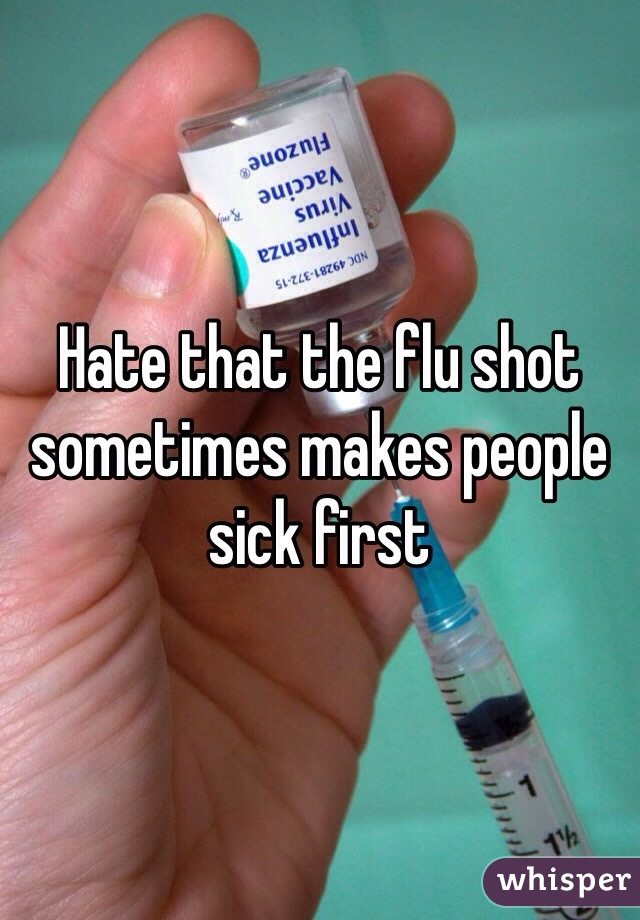 Hate that the flu shot sometimes makes people sick first