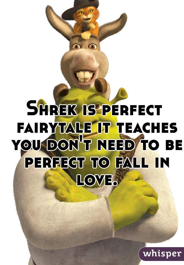 Shrek is perfect fairytale it teaches you don't need to be perfect to fall in love.