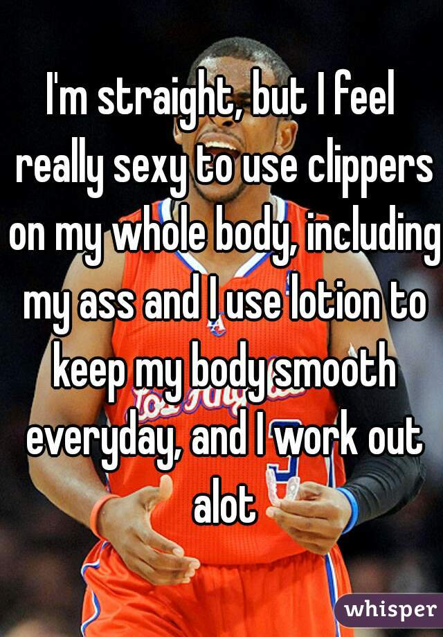 I'm straight, but I feel really sexy to use clippers on my whole body, including my ass and I use lotion to keep my body smooth everyday, and I work out alot
